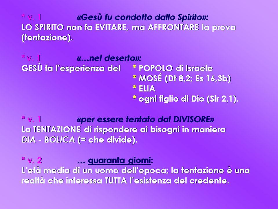 * v. 1 «Gesù fu condotto dallo Spirito»: LO SPIRITO non fa EVITARE, ma AFFRONTARE la prova (tentazione). * v. 1 «…nel deserto»: GESÙ fa l'esperienza d