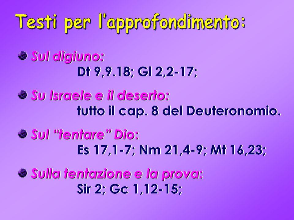 """Sul digiuno: Sul digiuno: Dt 9,9.18; Gl 2,2-17; Su Israele e il deserto: Su Israele e il deserto: tutto il cap. 8 del Deuteronomio. Sul """"tentare"""" Dio"""
