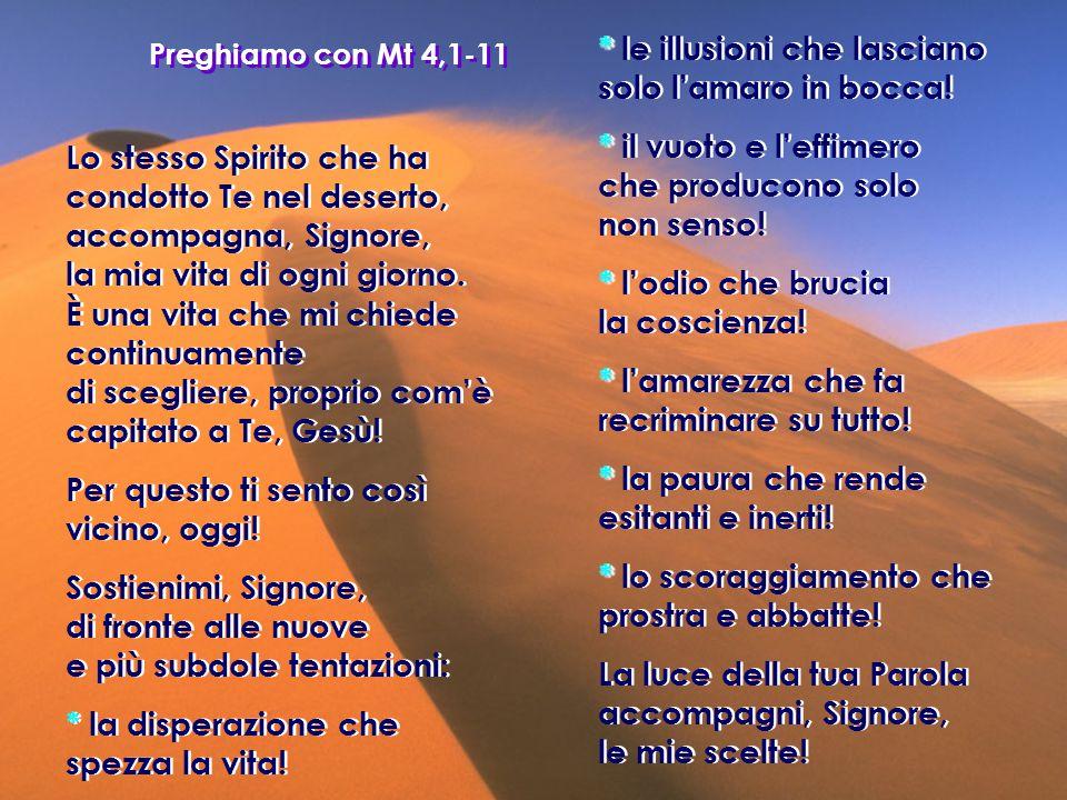 Preghiamo con Mt 4,1-11 Lo stesso Spirito che ha condotto Te nel deserto, accompagna, Signore, la mia vita di ogni giorno. È una vita che mi chiede co