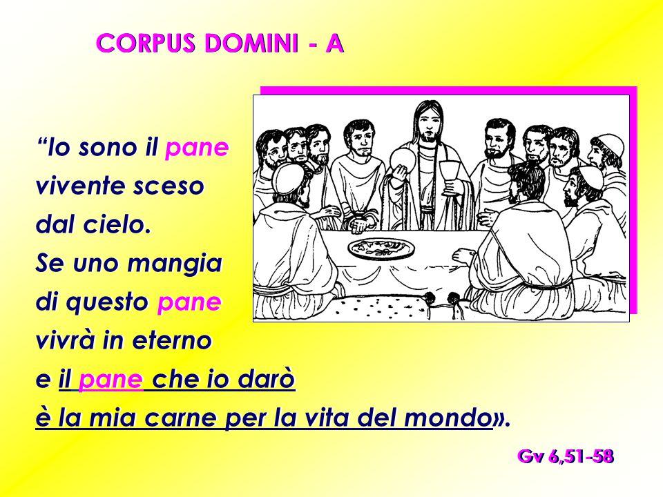 """CORPUS DOMINI - A Gv 6,51-58 """"Io sono il pane vivente sceso dal cielo. Se uno mangia di questo pane vivrà in eterno e il pane che io darò è la mia car"""
