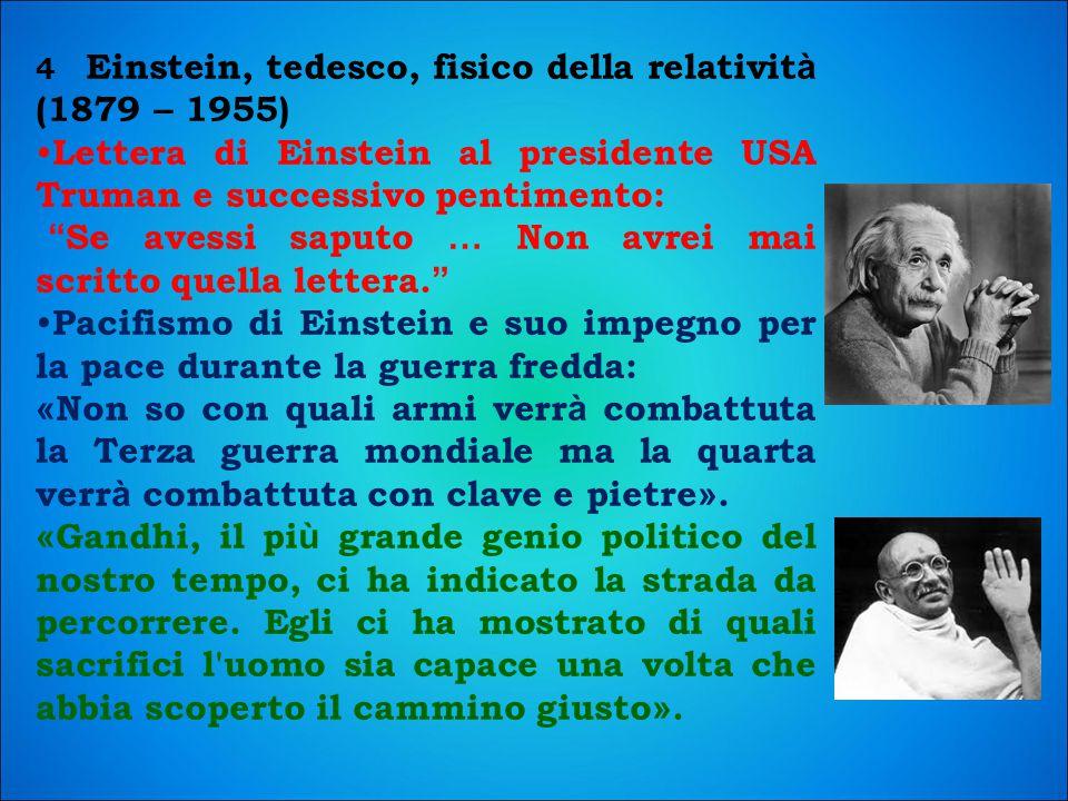 4 Einstein, tedesco, fisico della relativit à (1879 – 1955) Lettera di Einstein al presidente USA Truman e successivo pentimento: Se avessi saputo … Non avrei mai scritto quella lettera.