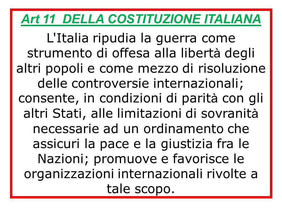 Art 11 DELLA COSTITUZIONE ITALIANA L Italia ripudia la guerra come strumento di offesa alla libert à degli altri popoli e come mezzo di risoluzione delle controversie internazionali; consente, in condizioni di parit à con gli altri Stati, alle limitazioni di sovranit à necessarie ad un ordinamento che assicuri la pace e la giustizia fra le Nazioni; promuove e favorisce le organizzazioni internazionali rivolte a tale scopo.