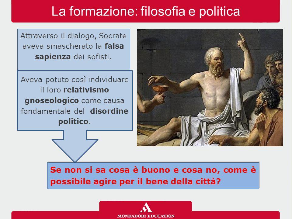 La formazione: filosofia e politica Attraverso il dialogo, Socrate aveva smascherato la falsa sapienza dei sofisti. Se non si sa cosa è buono e cosa n