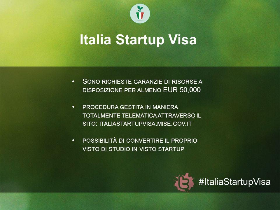 Italia Startup Visa #ItaliaStartupVisa S ONO RICHIESTE GARANZIE DI RISORSE A DISPOSIZIONE PER ALMENO EUR 50,000 PROCEDURA GESTITA IN MANIERA TOTALMENT