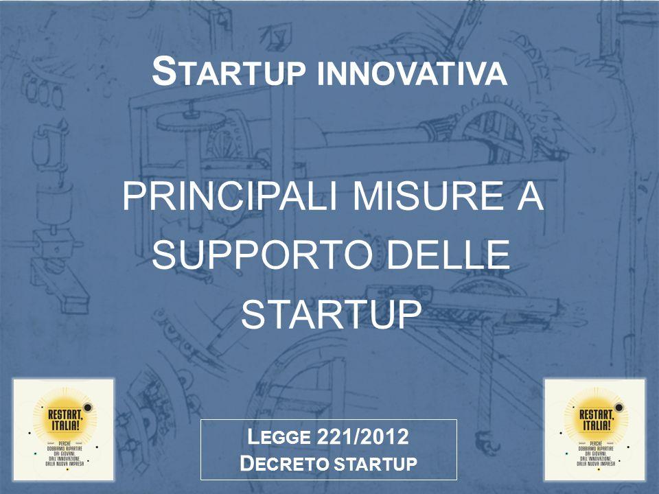 PRINCIPALI MISURE A SUPPORTO DELLE STARTUP S TARTUP INNOVATIVA L EGGE 221/2012 D ECRETO STARTUP