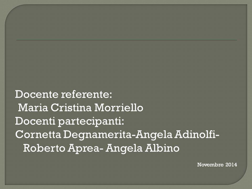 Docente referente: Maria Cristina Morriello Docenti partecipanti: Cornetta Degnamerita-Angela Adinolfi- Roberto Aprea- Angela Albino Novembre 2014