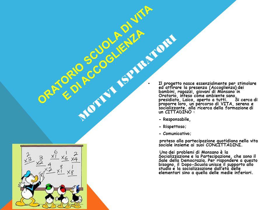 ORATORIO SCUOLA DI VITA E DI ACCOGLIENZA Il progetto nasce essenzialmente per stimolare ed attirare la presenza (Accoglienza) dei bambini, ragazzi, gi