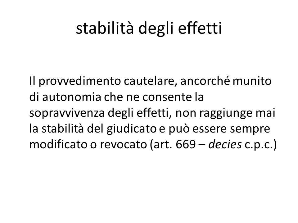 stabilità degli effetti Il provvedimento cautelare, ancorché munito di autonomia che ne consente la sopravvivenza degli effetti, non raggiunge mai la