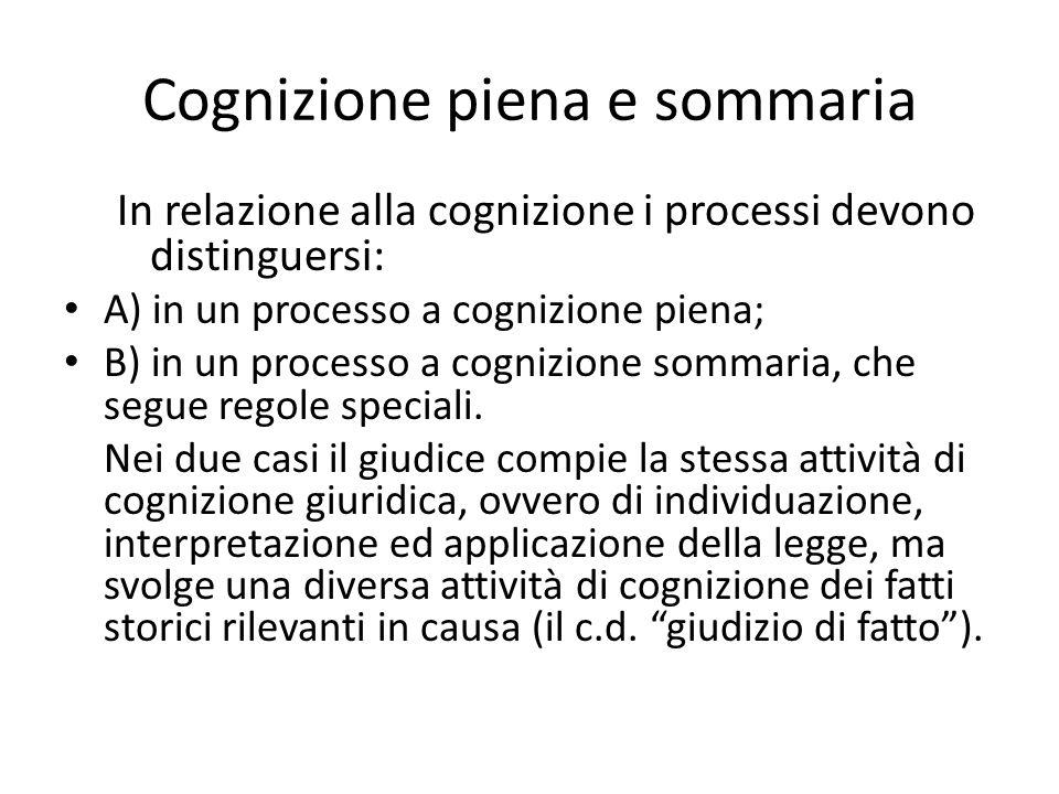 Cognizione piena e sommaria In relazione alla cognizione i processi devono distinguersi: A) in un processo a cognizione piena; B) in un processo a cognizione sommaria, che segue regole speciali.