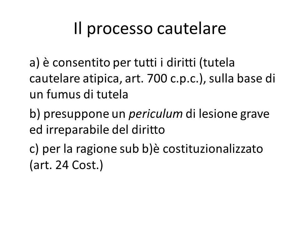 Il processo cautelare a) è consentito per tutti i diritti (tutela cautelare atipica, art. 700 c.p.c.), sulla base di un fumus di tutela b) presuppone