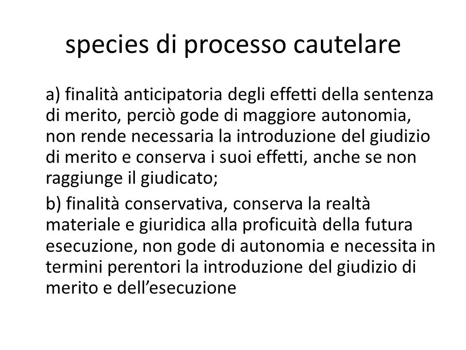 species di processo cautelare a) finalità anticipatoria degli effetti della sentenza di merito, perciò gode di maggiore autonomia, non rende necessari
