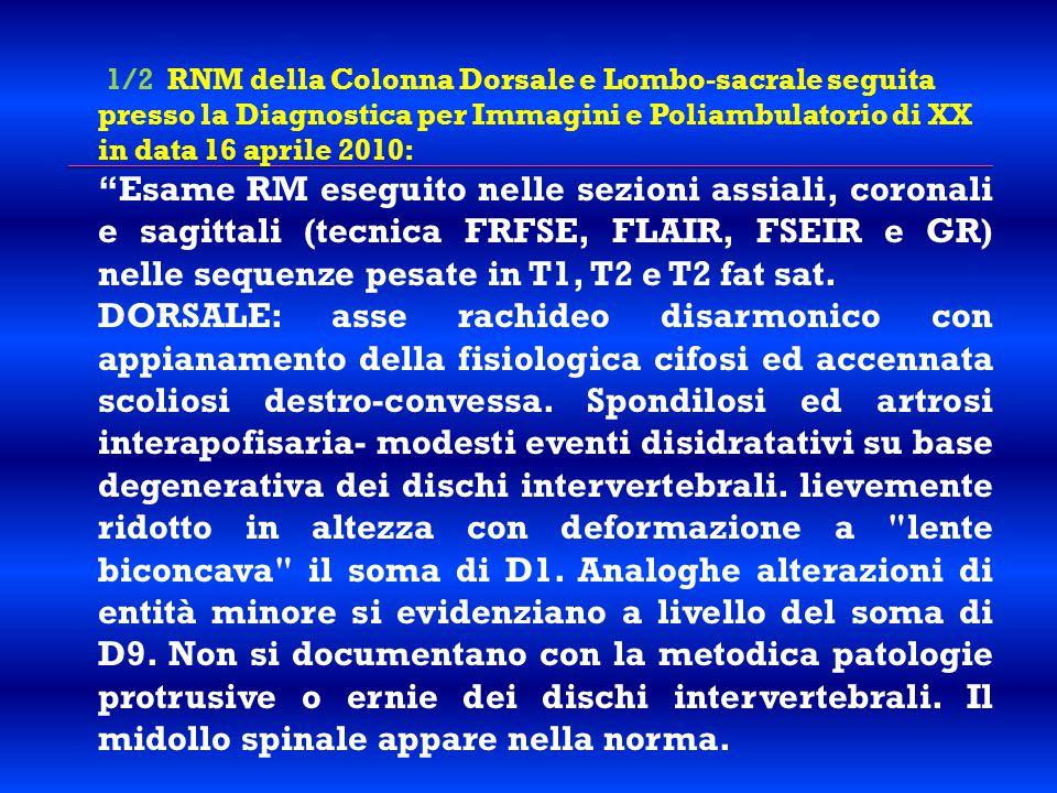 """1/2 RNM della Colonna Dorsale e Lombo-sacrale seguita presso la Diagnostica per Immagini e Poliambulatorio di XX in data 16 aprile 2010: """"Esame RM ese"""