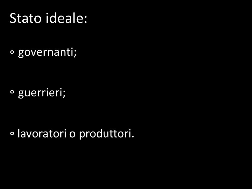 Stato ideale: ° governanti; ° guerrieri; ° lavoratori o produttori.
