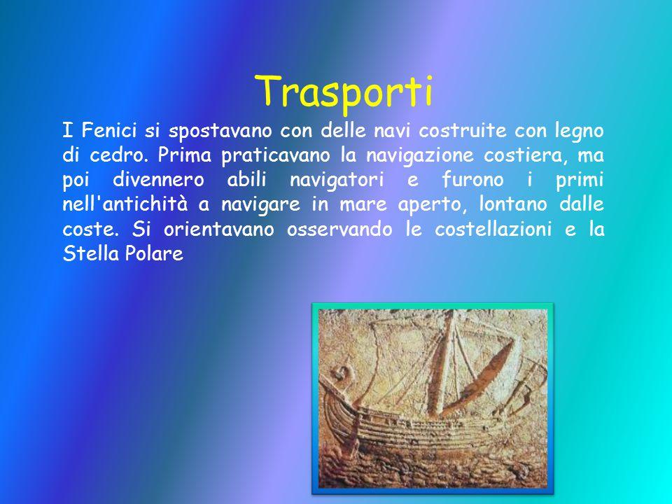 Trasporti I Fenici si spostavano con delle navi costruite con legno di cedro. Prima praticavano la navigazione costiera, ma poi divennero abili naviga