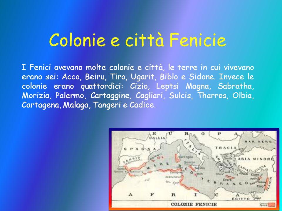 Colonie e città Fenicie I Fenici avevano molte colonie e città, le terre in cui vivevano erano sei: Acco, Beiru, Tiro, Ugarit, Biblo e Sidone. Invece