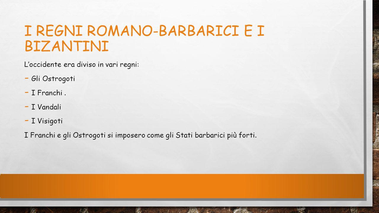 I REGNI ROMANO-BARBARICI E I BIZANTINI L'occidente era diviso in vari regni: - Gli Ostrogoti - I Franchi. - I Vandali - I Visigoti I Franchi e gli Ost