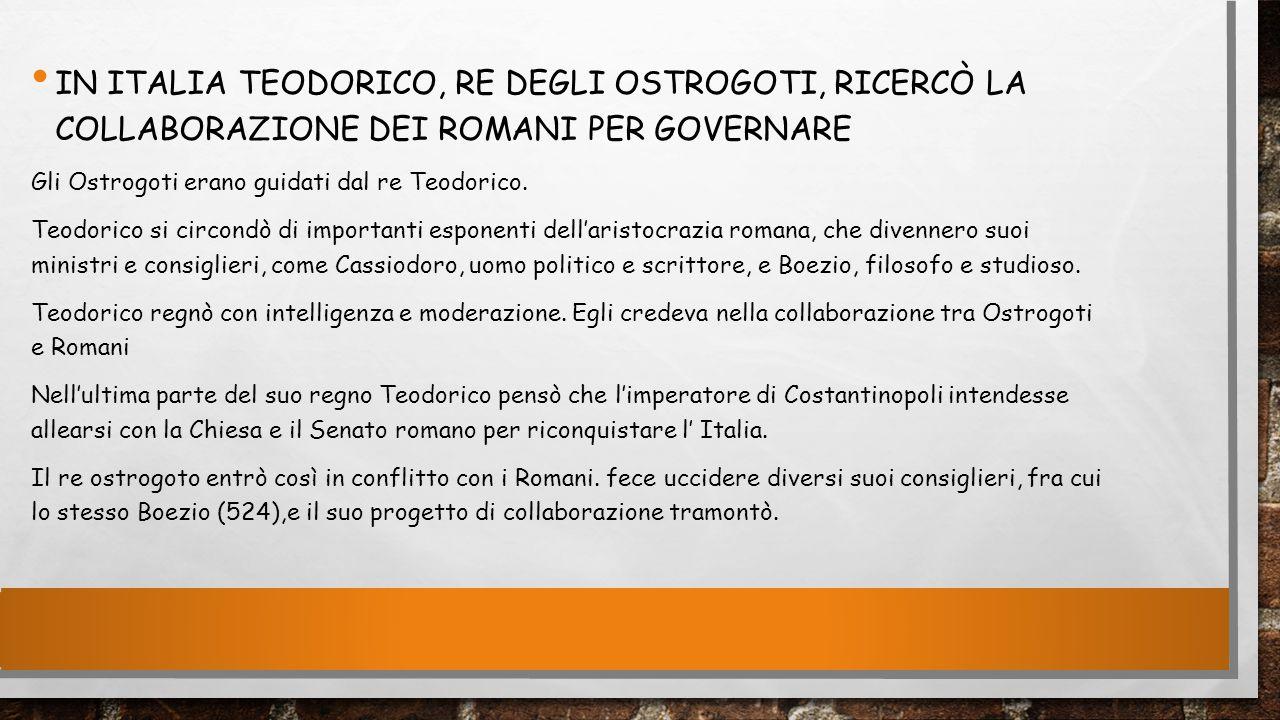 IN ITALIA TEODORICO, RE DEGLI OSTROGOTI, RICERCÒ LA COLLABORAZIONE DEI ROMANI PER GOVERNARE Gli Ostrogoti erano guidati dal re Teodorico. Teodorico si