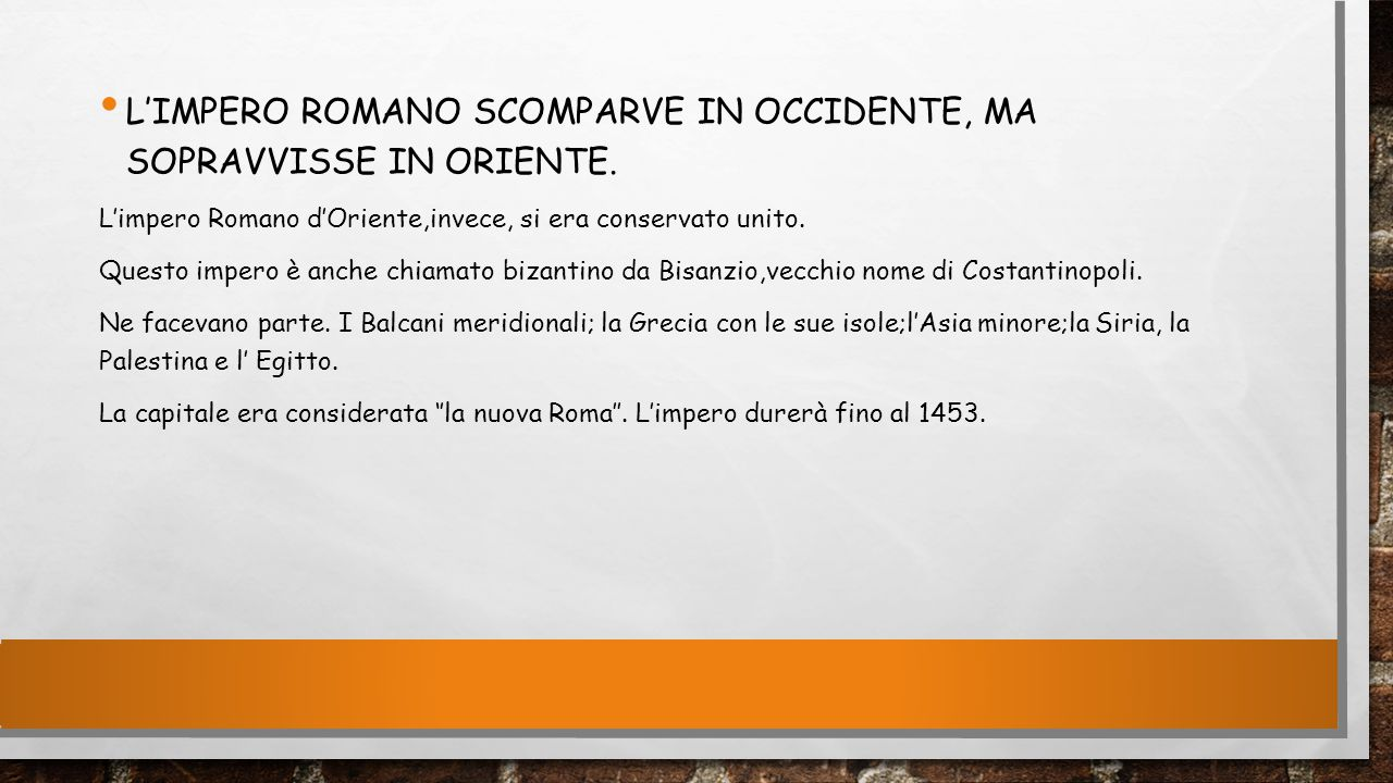 L'IMPERO ROMANO SCOMPARVE IN OCCIDENTE, MA SOPRAVVISSE IN ORIENTE. L'impero Romano d'Oriente,invece, si era conservato unito. Questo impero è anche ch