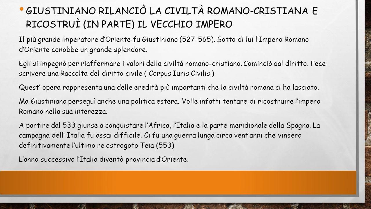 GIUSTINIANO RILANCIÒ LA CIVILTÀ ROMANO-CRISTIANA E RICOSTRUÌ (IN PARTE) IL VECCHIO IMPERO Il più grande imperatore d'Oriente fu Giustiniano (527-565).