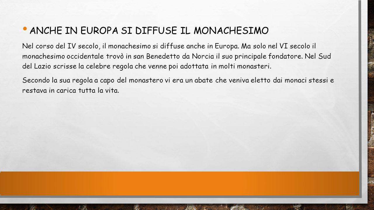 ANCHE IN EUROPA SI DIFFUSE IL MONACHESIMO Nel corso del IV secolo, il monachesimo si diffuse anche in Europa. Ma solo nel VI secolo il monachesimo occ