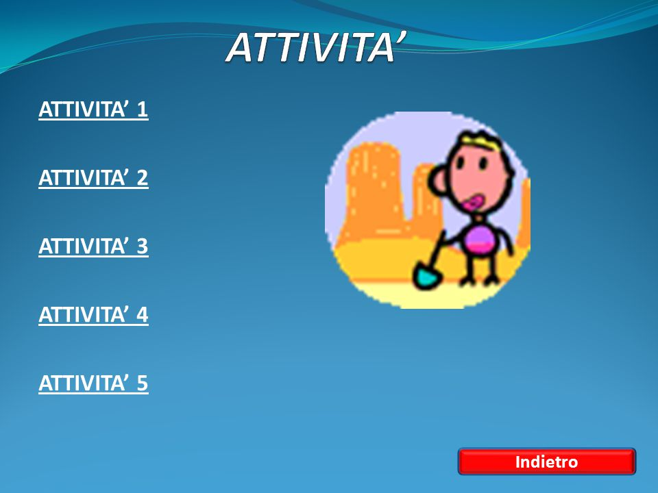 ATTIVITA' 1 ATTIVITA' 2 ATTIVITA' 3 ATTIVITA' 4 ATTIVITA' 5 Indietro