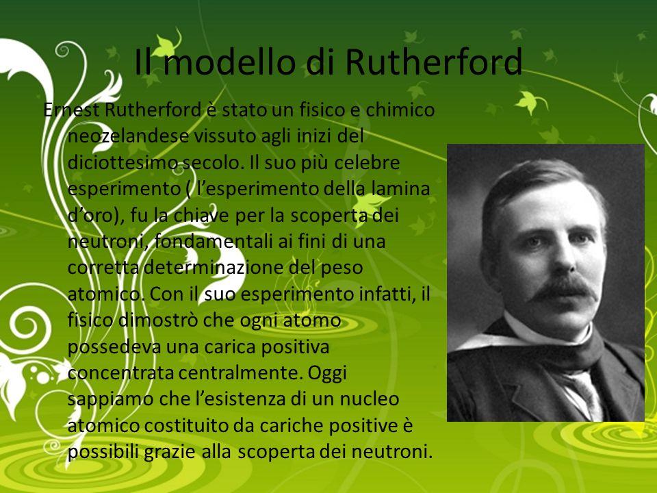 Il modello di Rutherford Ernest Rutherford è stato un fisico e chimico neozelandese vissuto agli inizi del diciottesimo secolo. Il suo più celebre esp