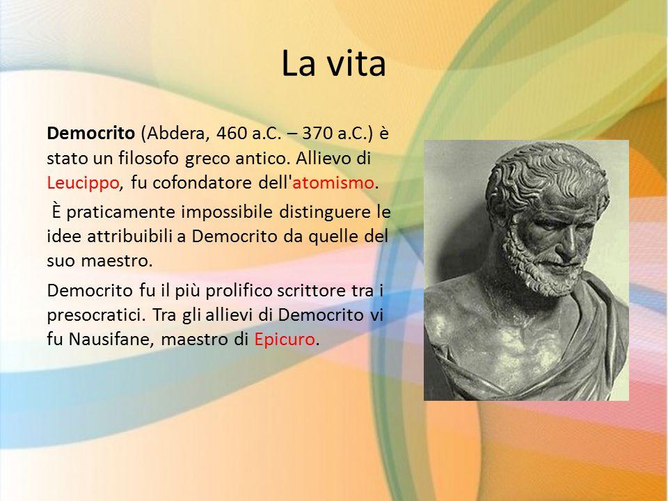 La vita Democrito (Abdera, 460 a.C. – 370 a.C.) è stato un filosofo greco antico. Allievo di Leucippo, fu cofondatore dell'atomismo. È praticamente im