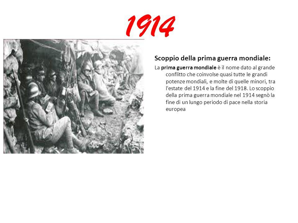 1914 Scoppio della prima guerra mondiale: La prima guerra mondiale è il nome dato al grande conflitto che coinvolse quasi tutte le grandi potenze mondiali, e molte di quelle minori, tra l estate del 1914 e la fine del 1918.