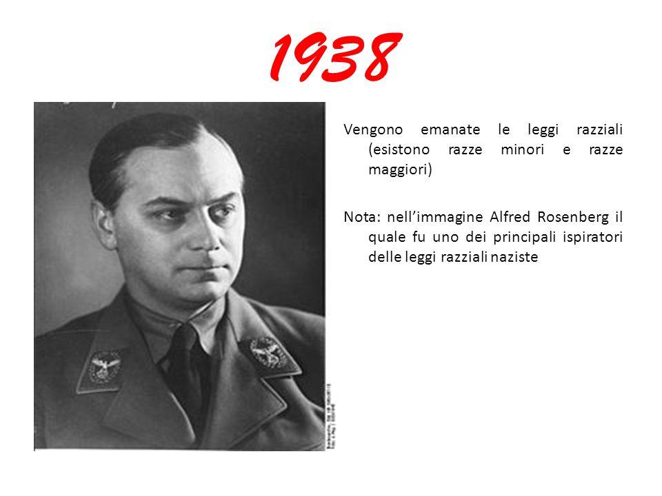 1938 Vengono emanate le leggi razziali (esistono razze minori e razze maggiori) Nota: nell'immagine Alfred Rosenberg il quale fu uno dei principali is