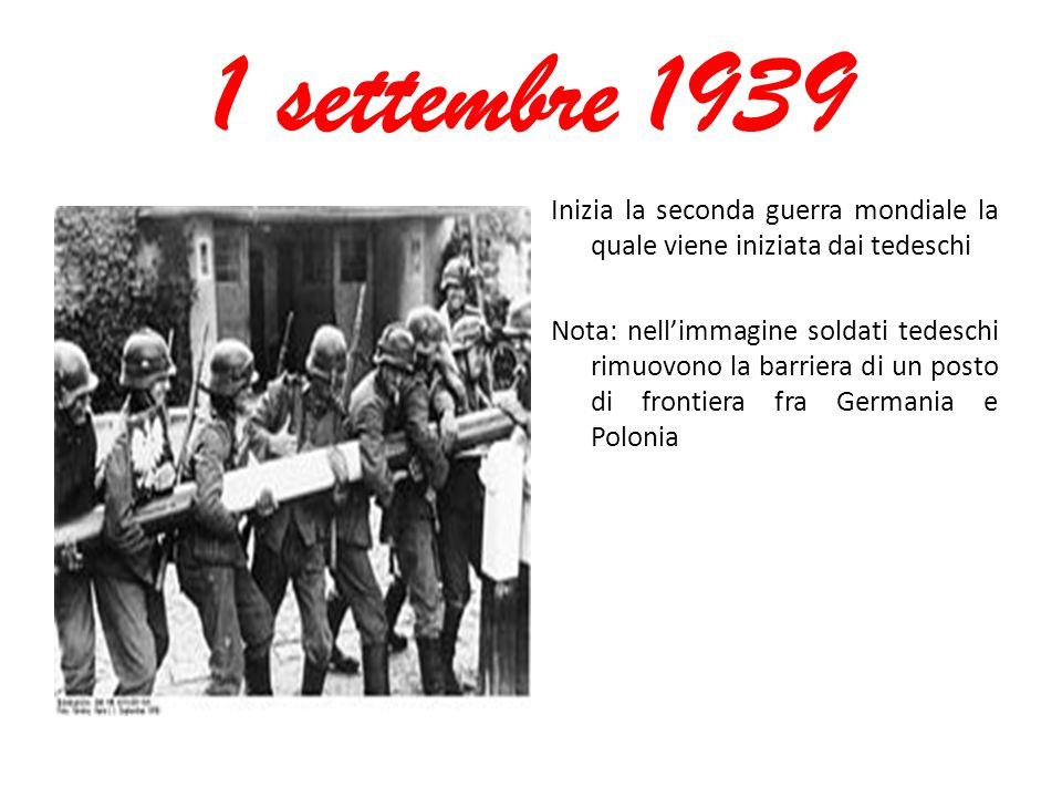 1 settembre 1939 Inizia la seconda guerra mondiale la quale viene iniziata dai tedeschi Nota: nell'immagine soldati tedeschi rimuovono la barriera di un posto di frontiera fra Germania e Polonia