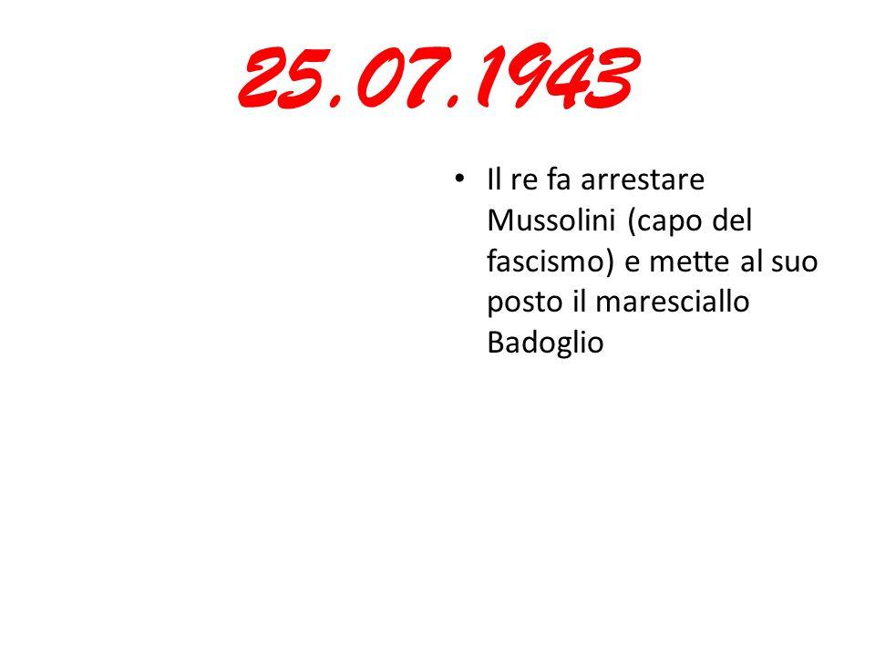 25.07.1943 Il re fa arrestare Mussolini (capo del fascismo) e mette al suo posto il maresciallo Badoglio