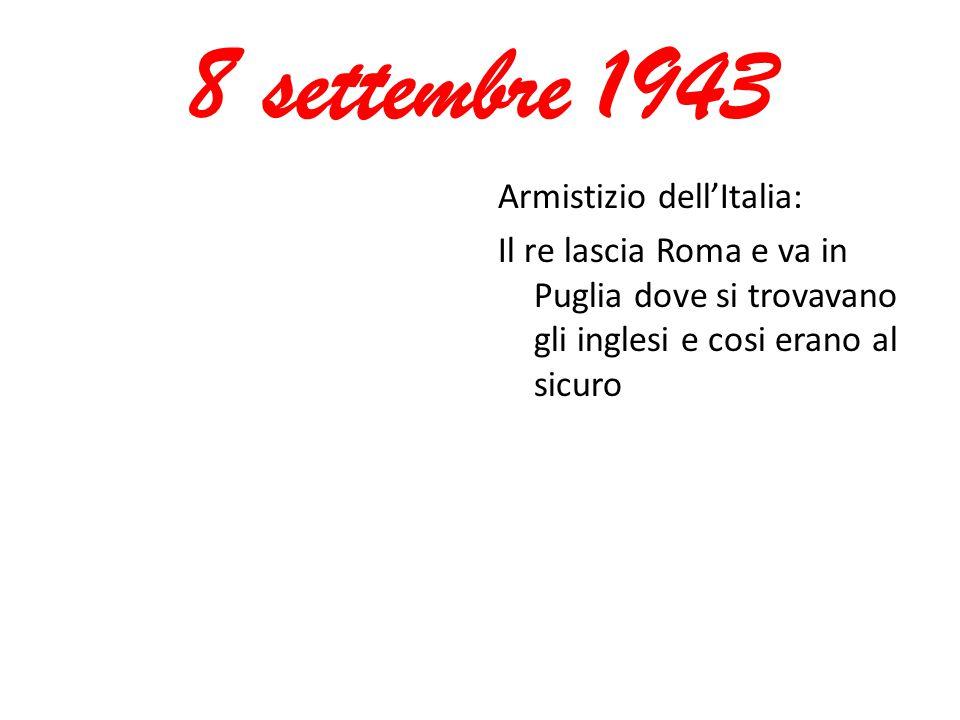 8 settembre 1943 Armistizio dell'Italia: Il re lascia Roma e va in Puglia dove si trovavano gli inglesi e cosi erano al sicuro