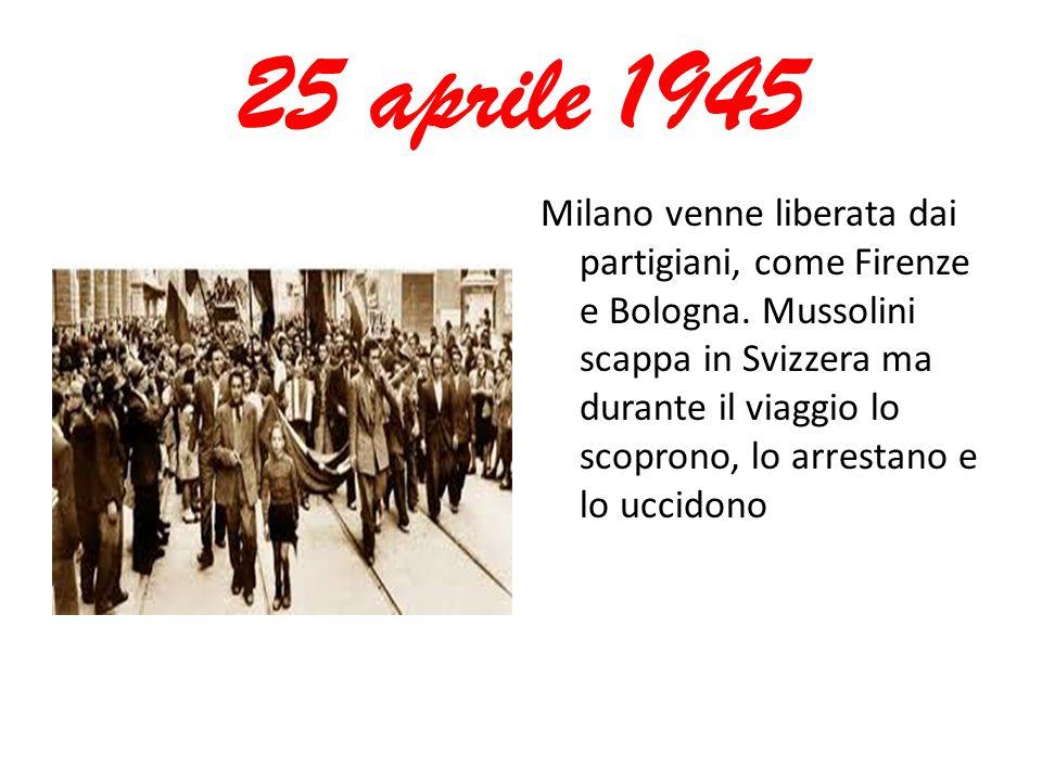 25 aprile 1945 Milano venne liberata dai partigiani, come Firenze e Bologna. Mussolini scappa in Svizzera ma durante il viaggio lo scoprono, lo arrest