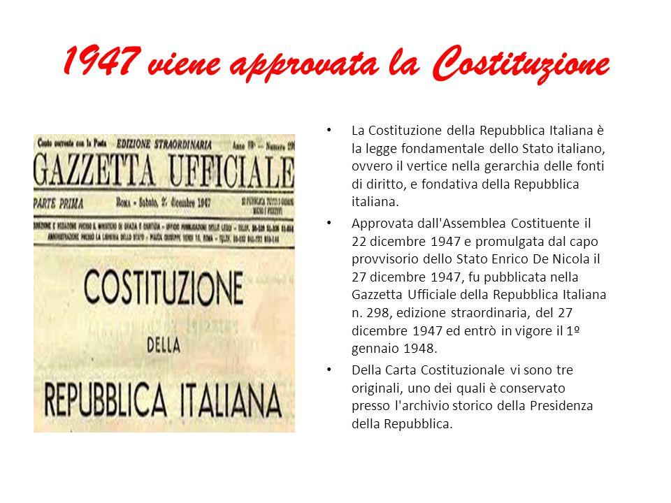 1947 viene approvata la Costituzione La Costituzione della Repubblica Italiana è la legge fondamentale dello Stato italiano, ovvero il vertice nella gerarchia delle fonti di diritto, e fondativa della Repubblica italiana.