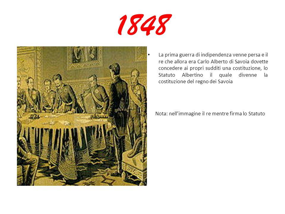 1848 La prima guerra di indipendenza venne persa e il re che allora era Carlo Alberto di Savoia dovette concedere ai propri sudditi una costituzione, lo Statuto Albertino il quale divenne la costituzione del regno dei Savoia Nota: nell'immagine il re mentre firma lo Statuto