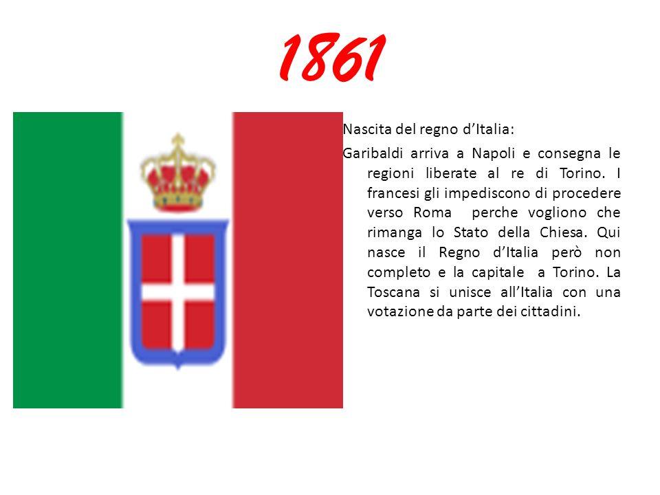 1861 Nascita del regno d'Italia: Garibaldi arriva a Napoli e consegna le regioni liberate al re di Torino. I francesi gli impediscono di procedere ver