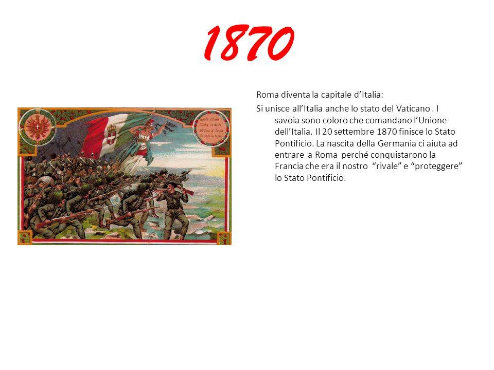1870 Roma diventa la capitale d'Italia: Si unisce all'Italia anche lo stato del Vaticano. I savoia sono coloro che comandano l'Unione dell'Italia. Il