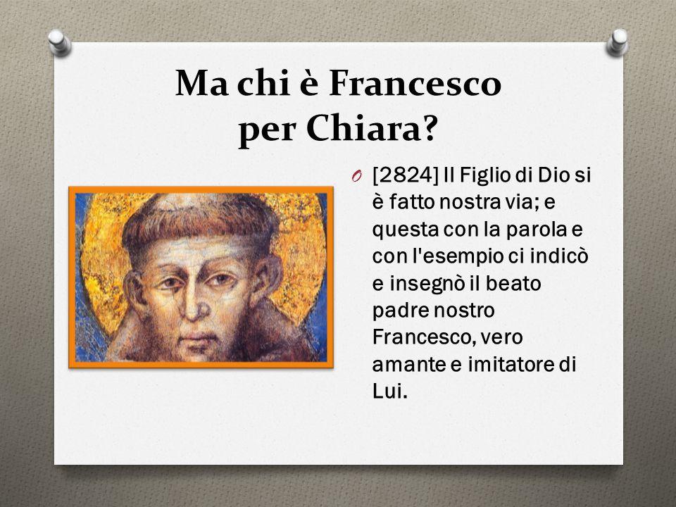 Ma chi è Francesco per Chiara? O [2824] Il Figlio di Dio si è fatto nostra via; e questa con la parola e con l'esempio ci indicò e insegnò il beato pa