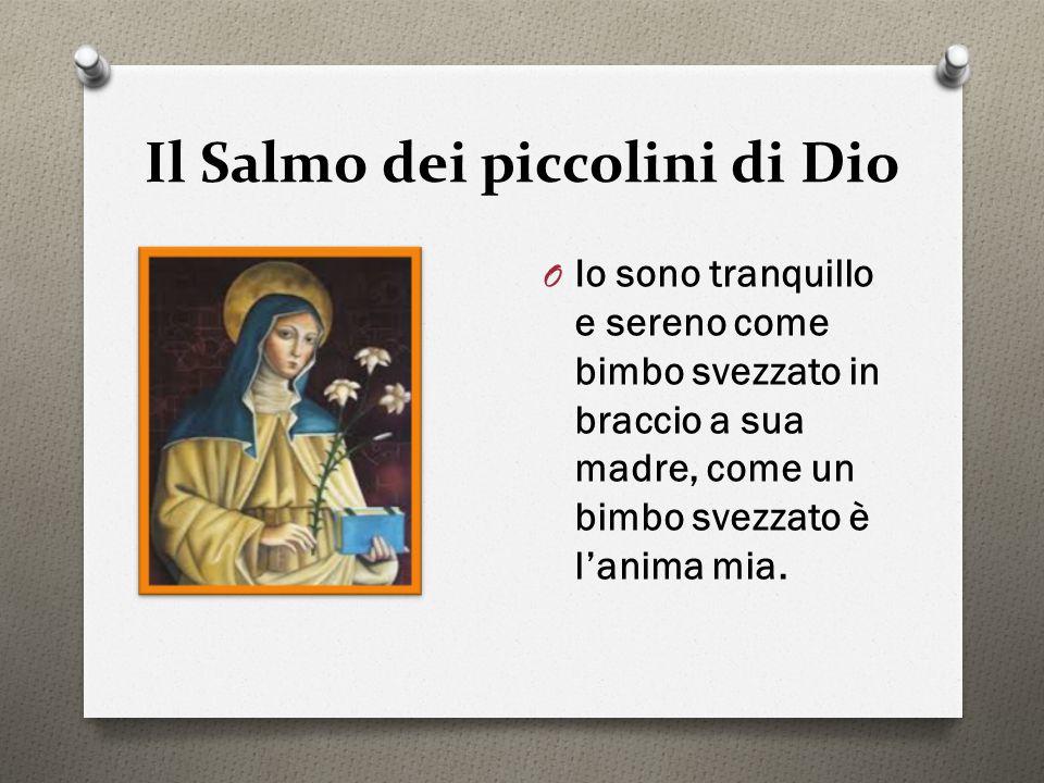 Il Salmo dei piccolini di Dio O Io sono tranquillo e sereno come bimbo svezzato in braccio a sua madre, come un bimbo svezzato è l'anima mia.