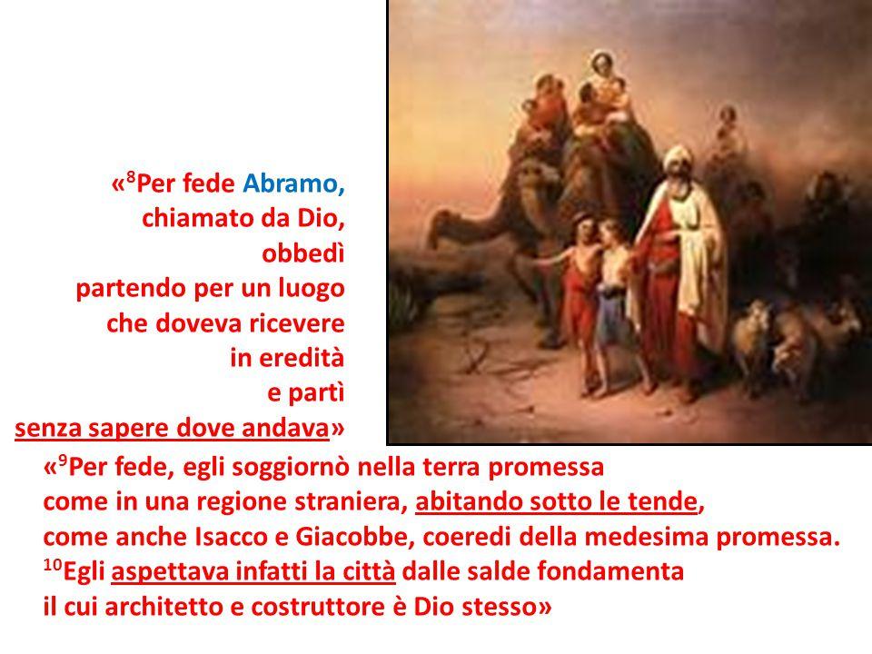 « 8 Per fede Abramo, chiamato da Dio, obbedì partendo per un luogo che doveva ricevere in eredità e partì senza sapere dove andava» « 9 Per fede, egli