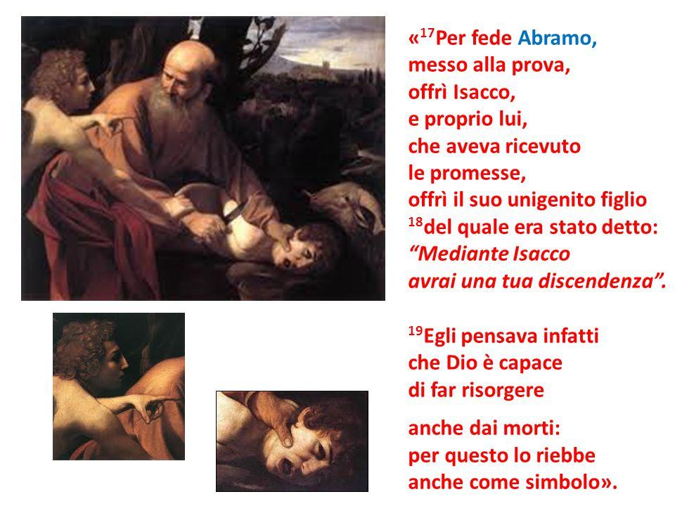 « 17 Per fede Abramo, messo alla prova, offrì Isacco, e proprio lui, che aveva ricevuto le promesse, offrì il suo unigenito figlio 18 del quale era st