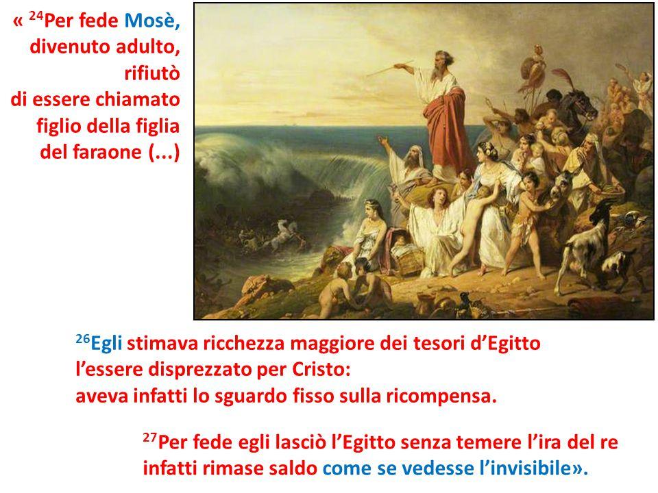 « 24 Per fede Mosè, divenuto adulto, rifiutò di essere chiamato figlio della figlia del faraone (...) 27 Per fede egli lasciò l'Egitto senza temere l'