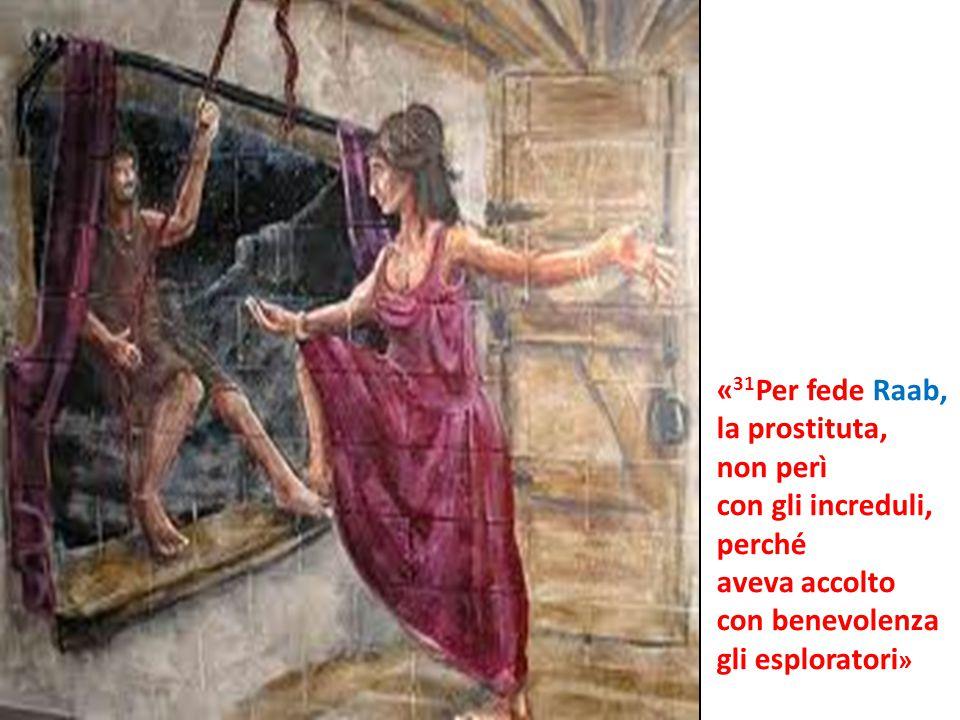 « 31 Per fede Raab, la prostituta, non perì con gli increduli, perché aveva accolto con benevolenza gli esploratori »