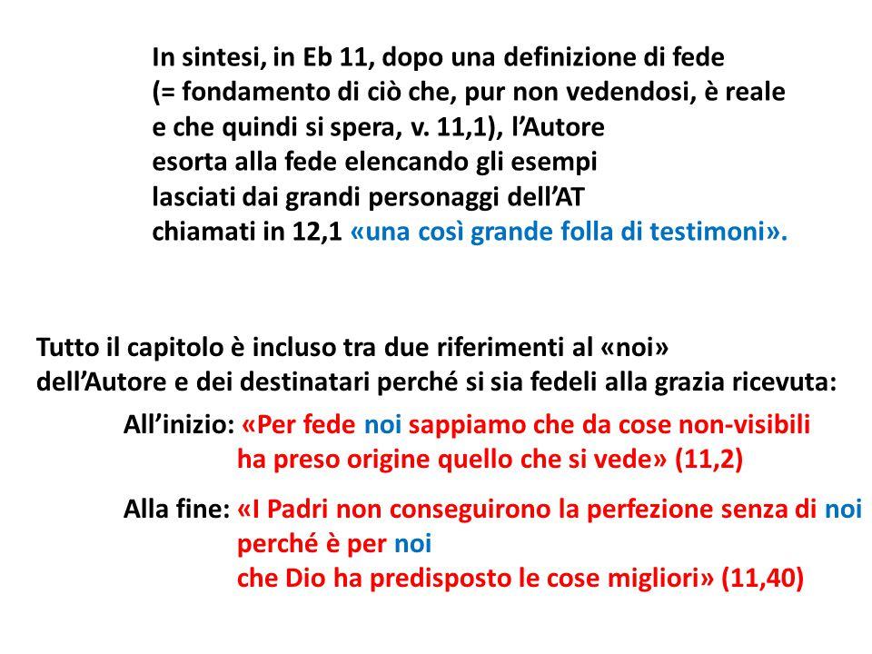In sintesi, in Eb 11, dopo una definizione di fede (= fondamento di ciò che, pur non vedendosi, è reale e che quindi si spera, v. 11,1), l'Autore esor