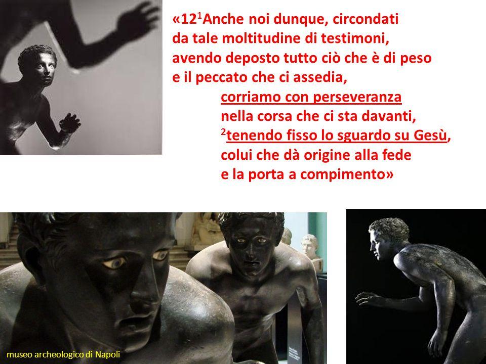 «12 1 Anche noi dunque, circondati da tale moltitudine di testimoni, avendo deposto tutto ciò che è di peso e il peccato che ci assedia, corriamo con