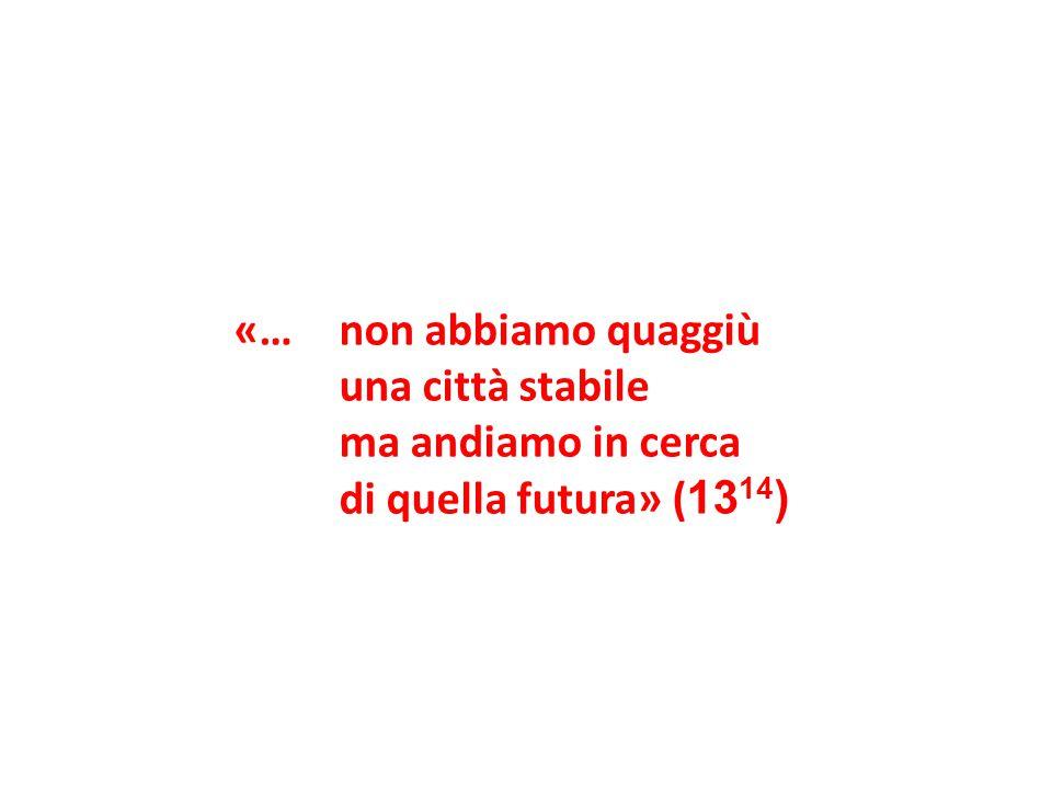 «…non abbiamo quaggiù una città stabile ma andiamo in cerca di quella futura» ( 13 14 )