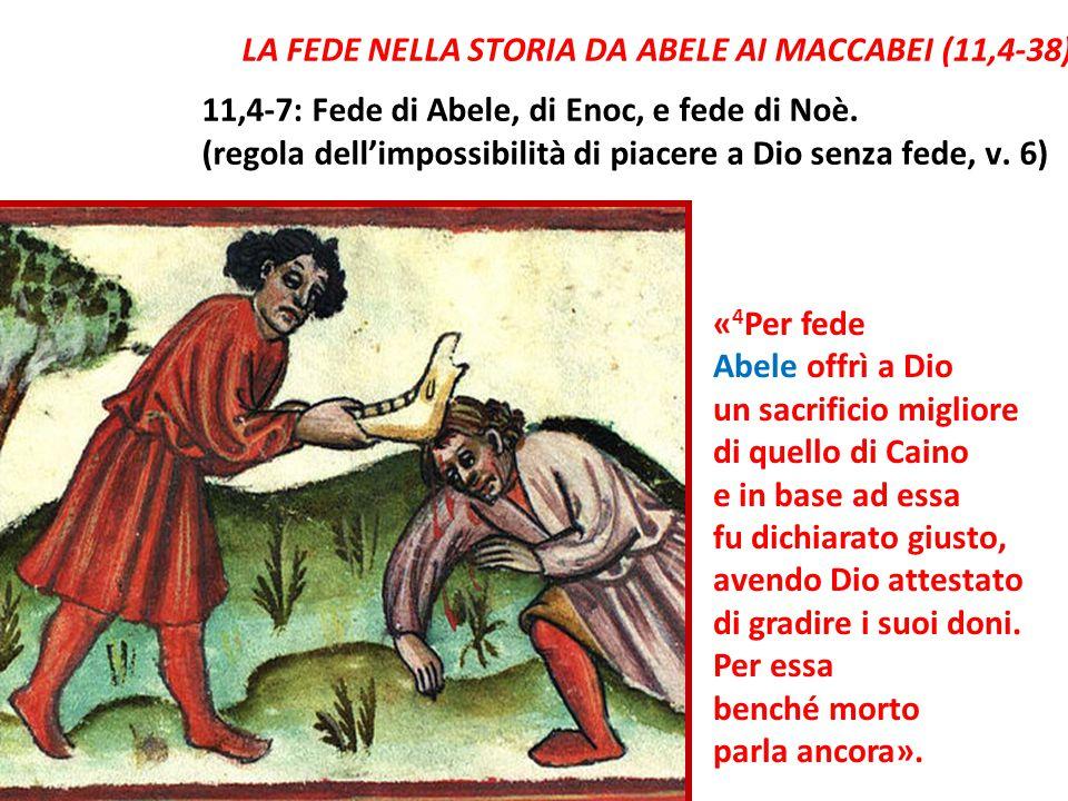 LA FEDE NELLA STORIA DA ABELE AI MACCABEI (11,4-38) 11,4-7: Fede di Abele, di Enoc, e fede di Noè. (regola dell'impossibilità di piacere a Dio senza f