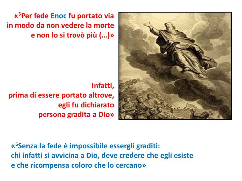 « 5 Per fede Enoc fu portato via in modo da non vedere la morte e non lo si trovò più (…)» « 6 Senza la fede è impossibile essergli graditi: chi infat