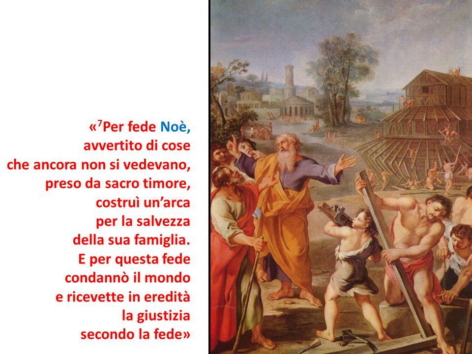 « 7 Per fede Noè, avvertito di cose che ancora non si vedevano, preso da sacro timore, costruì un'arca per la salvezza della sua famiglia. E per quest