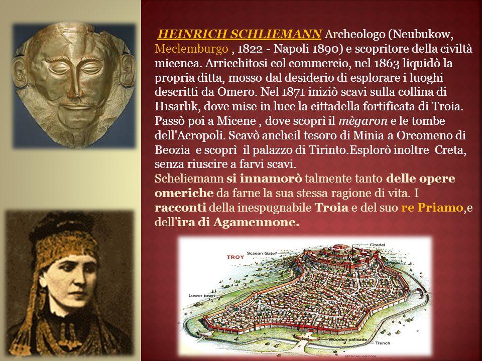 HEINRICH SCHLIEMANN Archeologo (Neubukow, Meclemburgo, 1822 - Napoli 1890) e scopritore della civiltà micenea. Arricchitosi col commercio, nel 1863 li
